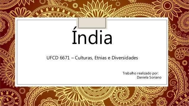 Índia UFCD 6671 – Culturas, Etnias e Diversidades Trabalho realizado por: Daniela Soriano