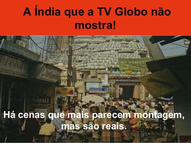 A Índia que a TV Globo não mostra! A Índia que a TV Globo não mostra! Há cenas que mais parecem montagem, mas são reais.