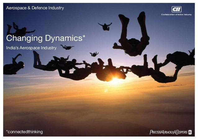 Aerospace & Defence Industry Changing Dynamics* India's Aerospace Industry *connectedthinking Confederation of Indian Indu...
