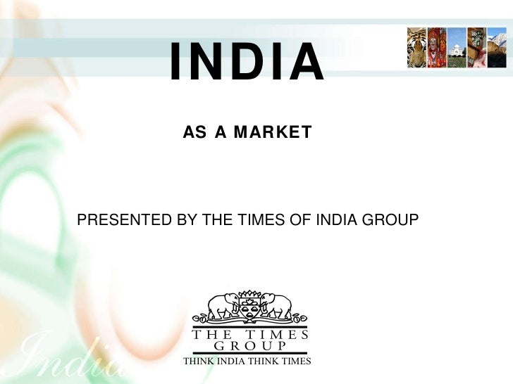 INDIA AN INTRODUCTION PRESENTED BY THE TIMES OF INDIA GROUP                 THINK INDIA THINK TIMES INDIA AS A MARKET PRES...