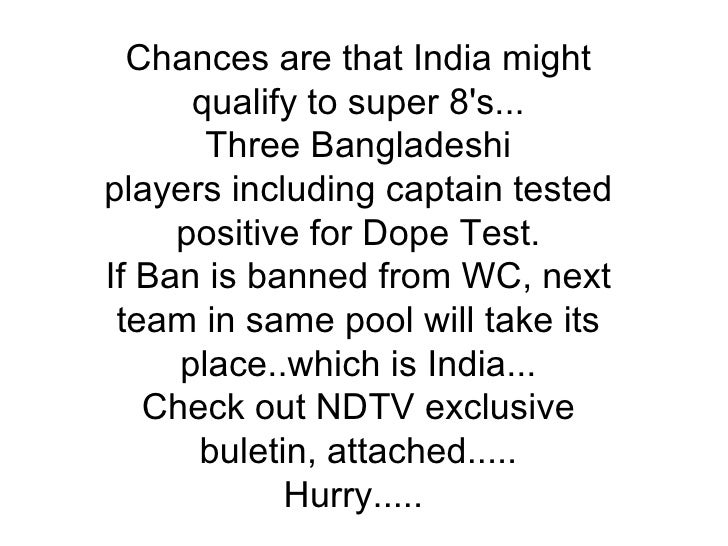 Chances are that India might qualify to super 8's... Three Bangladeshi players including captain tested positive for Dope ...