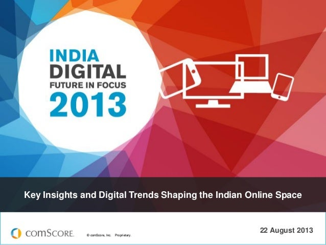Key Insights and Digital Trends Shaping the Indian Online Space  © comScore, Inc.  Proprietary.  22 August 2013