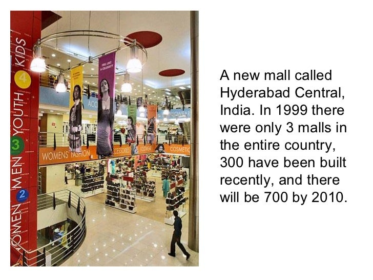 <ul><li>A new mall called Hyderabad Central, India. In 1999 there were only 3 malls in the entire country, 300 have been b...