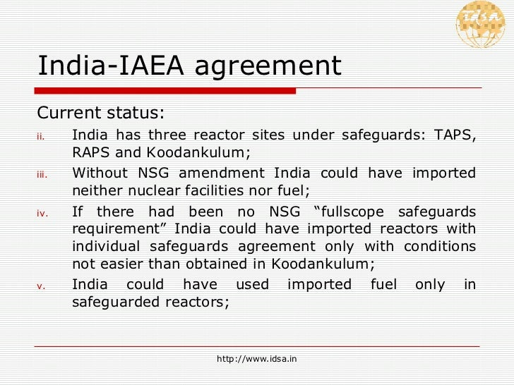 India-IAEA agreement <ul><li>Current status: </li></ul><ul><li>India has three reactor sites under safeguards: TAPS, RAPS ...