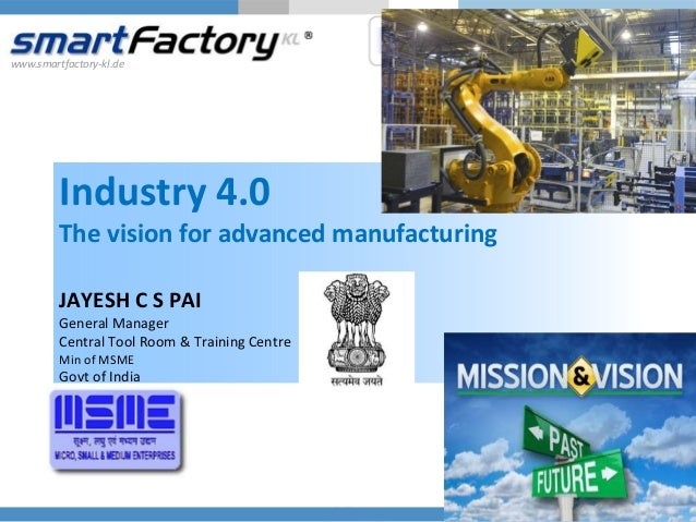 www.smartfactory-kl.de Industry 4.0 The vision for advanced manufacturing JAYESH C S PAI General Manager Central Tool Room...