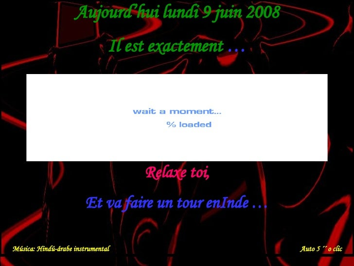Aujourd'hui  mercredi 3 juin 2009 Il est exactement  … Relaxe toi, Et va faire un tour enInde … Música: Hindú-árabe instru...