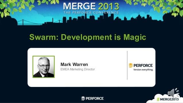 1   Swarm: Development is Magic Mark Warren EMEA Marketing Director