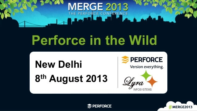 1   Perforce in the Wild New Delhi 8th August 2013