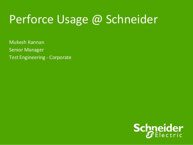 Perforce	   Usage	   @	   Schneider	    Mukesh	   Kannan	    Senior	   Manager	    Test	   Engineering	   -­‐	   Corporate...