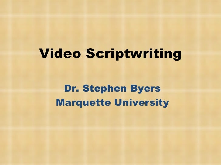 Video Scriptwriting Dr. Stephen Byers Marquette University