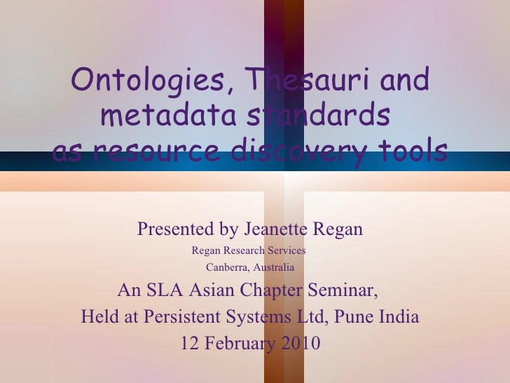 Ontologies, Thesauri and metadata standards  as resource discovery tools Presented by Jeanette Regan Regan Research Servic...
