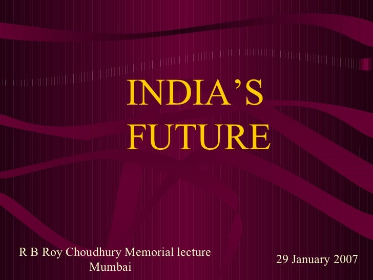 INDIA'S   FUTURE 29 January 2007 R B Roy Choudhury Memorial lecture  Mumbai
