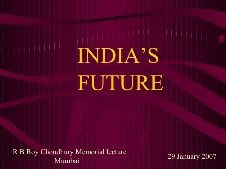 INDIA'S   FUTURE 29 January 2007 R B Roy Choudhury Memorial lecture  Mumbai