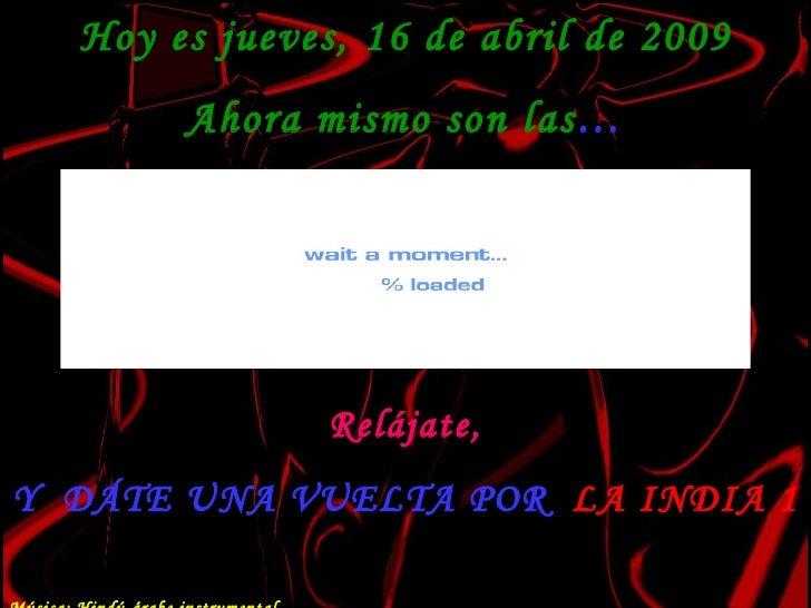 Hoy es  martes, 9 de junio de 2009 Ahora mismo son las … Relájate, Y  DÁTE UNA VUELTA POR  LA INDIA 1 Música: Hindú-árabe ...