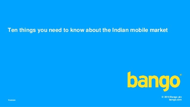 © 2016 Bango plc bango.com Ten things you need to know about the Indian mobile market Version