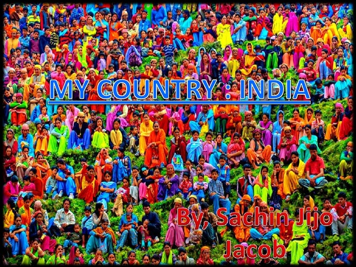MY COUNTRY : INDIA<br />By, SachinJijo Jacob<br />