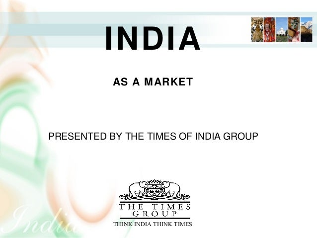 INDIA AN INTRODUCTION PRESENTED BY THE TIMES OF INDIA GROUP                    THINK INDIA THINK TIMES INDIA AS A MARKET P...
