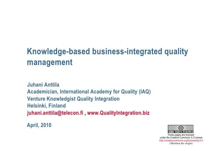 Knowledge-based business-integrated quality management April, 2010 Juhani Anttila Academician, International Academy for Q...