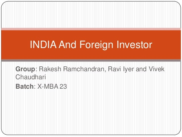 Group: Rakesh Ramchandran, Ravi Iyer and Vivek Chaudhari Batch: X-MBA 23 INDIA And Foreign Investor