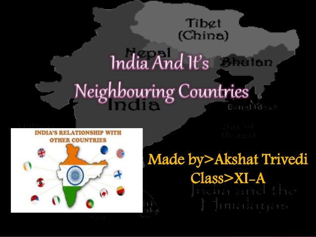 indias relation with neighbouring countries The country has a small border with india and china to the north-east  hence  relations with afghanistan has been of security & strategic importance to india.
