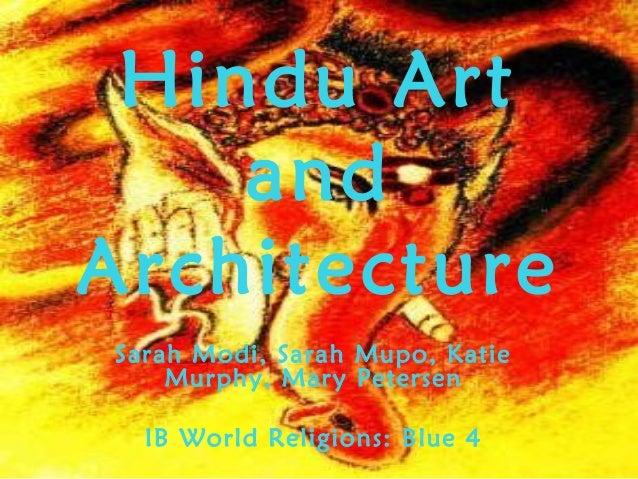 Hindu Art and Architecture Sarah Modi, Sarah Mupo, Katie Murphy, Mary Petersen IB World Religions: Blue 4