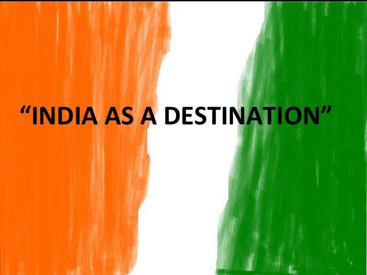 """"""" INDIA AS A DESTINATION"""""""