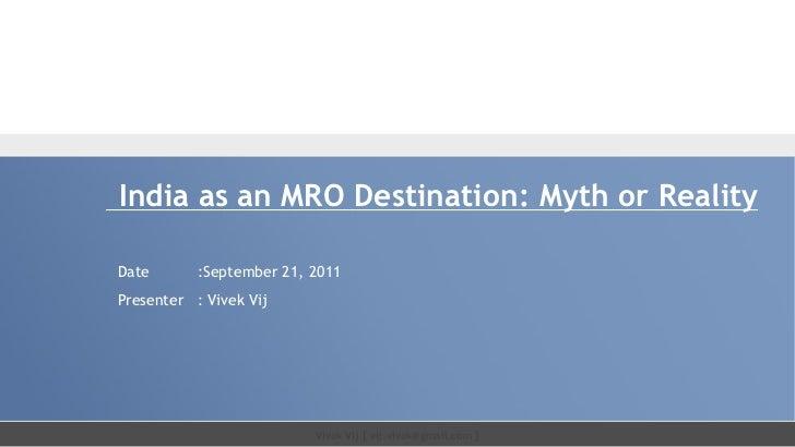 India as an MRO Destination: Myth or RealityDate       :September 21, 2011Presenter : Vivek Vij                          V...