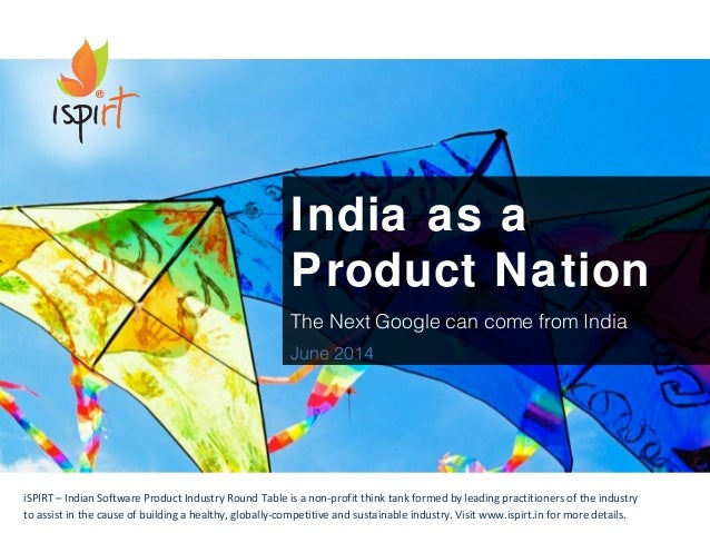 India as a  Product Nation  The Next Google can come from India  June 2014  iSPIRT – Indian Software Product Industry Roun...
