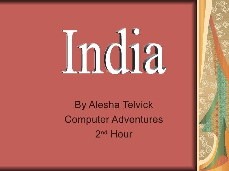 By Alesha Telvick Computer Adventures 2 nd  Hour India
