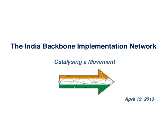 The India Backbone Implementation Network            Catalysing a Movement                                    April 19, 2013