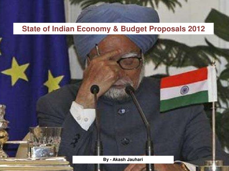 State of Indian Economy & Budget Proposals 2012                    By - Akash Jauhari