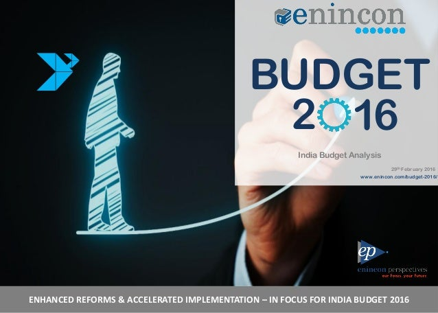 ENHANCED REFORMS & ACCELERATED IMPLEMENTATION – IN FOCUS FOR INDIA BUDGET 2016 BUDGET 2 16 India Budget Analysis 29th Febr...