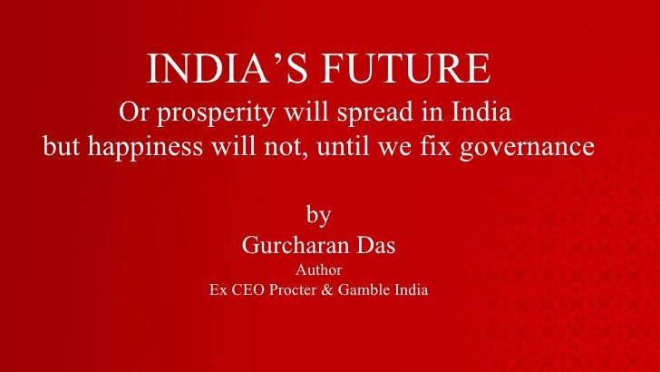 INDIA'S FUTURE Or prosperity will spread in India  but happiness will not, until we fix governance by Gurcharan Das Author...