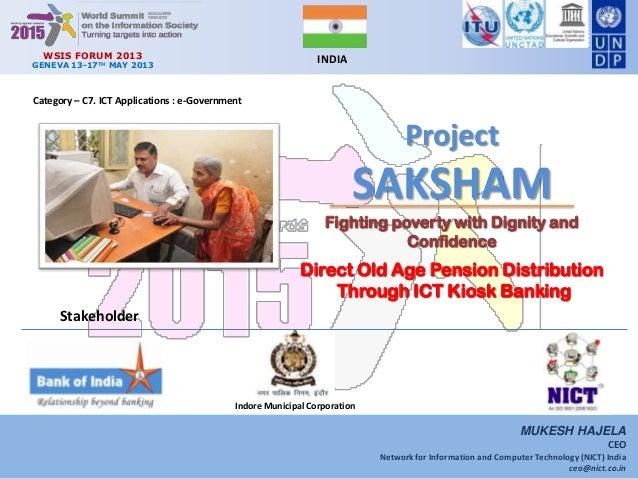 WSIS FORUM 2013GENEVA 13-17TH MAY 2013INDIAProjectSAKSHAMDirect Old Age Pension DistributionThrough ICT Kiosk BankingCateg...