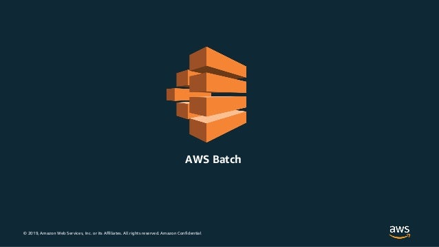 © 2019, Amazon Web Services, Inc. or its Affiliates. All rights reserved. Amazon Confidential AWS Batch
