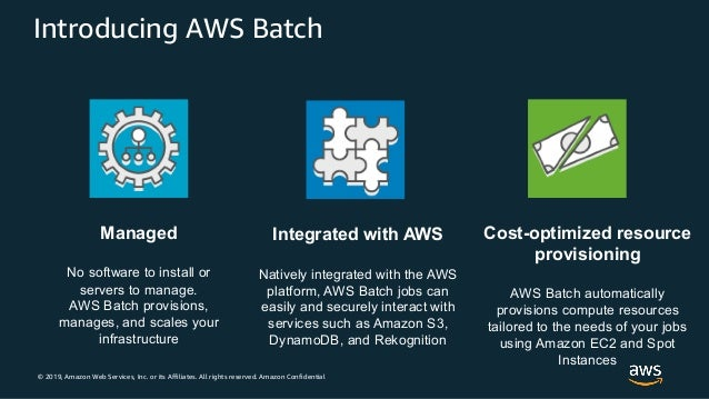 © 2019, Amazon Web Services, Inc. or its Affiliates. All rights reserved. Amazon Confidential Introducing AWS Batch Manage...