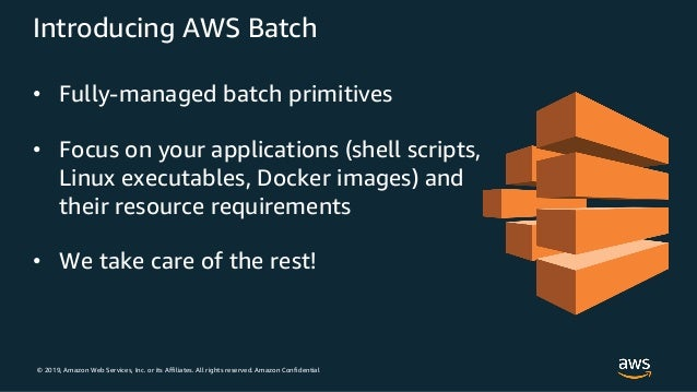 © 2019, Amazon Web Services, Inc. or its Affiliates. All rights reserved. Amazon Confidential Introducing AWS Batch • Full...