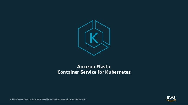 © 2019, Amazon Web Services, Inc. or its Affiliates. All rights reserved. Amazon Confidential Amazon Elastic Container Ser...