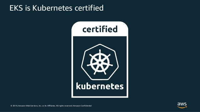 © 2019, Amazon Web Services, Inc. or its Affiliates. All rights reserved. Amazon Confidential EKS is Kubernetes certified