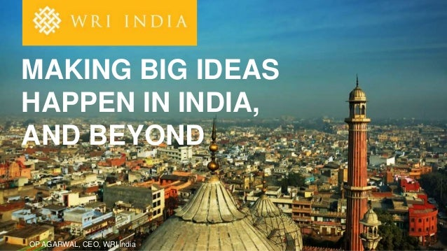 OP AGARWAL, CEO, WRI India MAKING BIG IDEAS HAPPEN IN INDIA, AND BEYOND