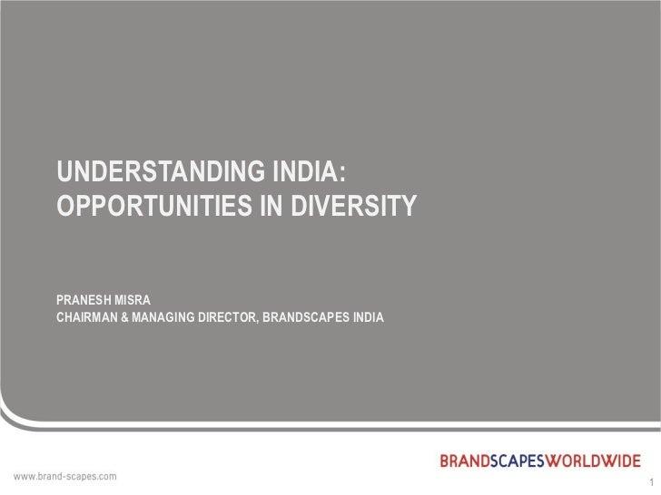 UNDERSTANDING INDIA:OPPORTUNITIES IN DIVERSITYPRANESH MISRACHAIRMAN & MANAGING DIRECTOR, BRANDSCAPES INDIA                ...