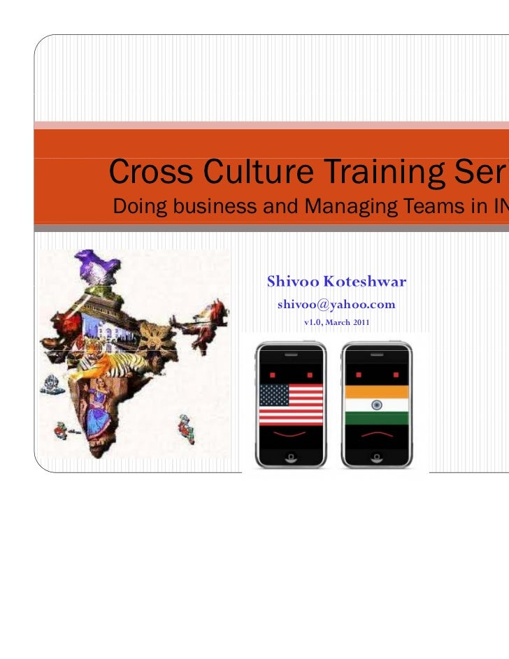 Cross Culture Training SeriesDoing business and Managing Teams in INDIA              Shivoo Koteshwar                shivo...