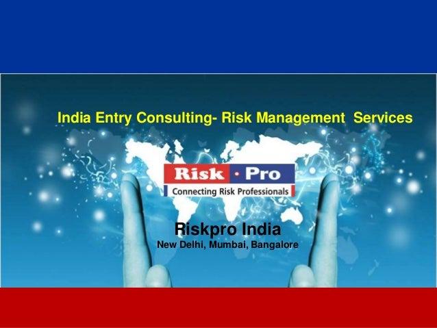 1 India Entry Consulting- Risk Management Services Riskpro India New Delhi, Mumbai, Bangalore