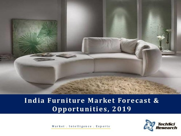 India Furniture Market Forecast & Opportunities, 2019 M a r k e t . I n t e l l i g e n c e . E x p e r t s