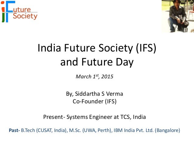 India Future Society (IFS) and Future Day March 1st, 2015 By, Siddartha S Verma Co-Founder (IFS) Present- Systems Engineer...