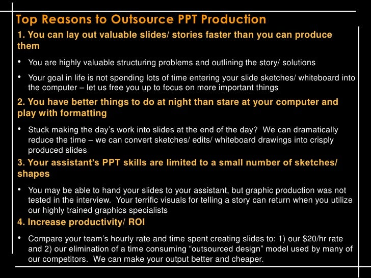 Top Reasons to Outsource PPT Production1. You can lay out valuable slides/ stories faster than you can producethem•   You ...