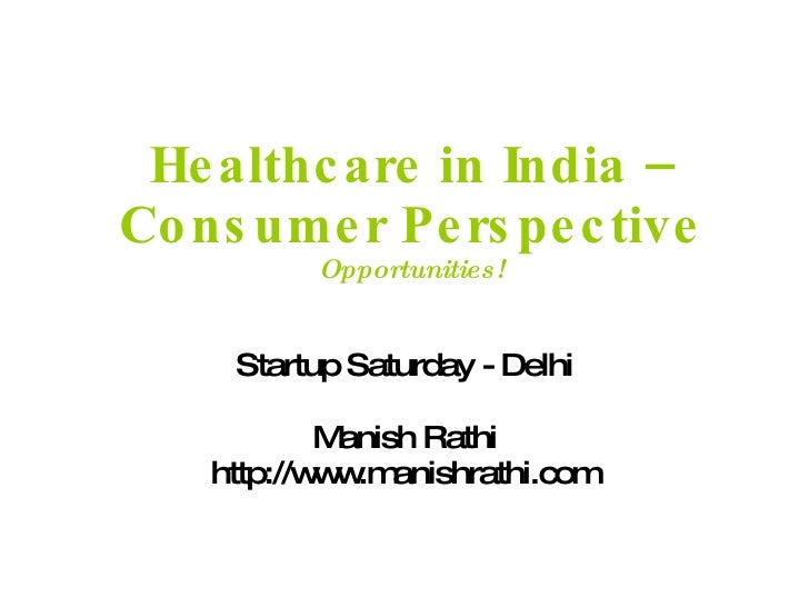 Healthcare in India – Consumer Perspective Opportunities! Startup Saturday - Delhi Manish Rathi http://www.manishrathi.com
