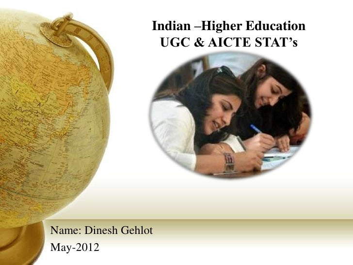 Indian –Higher Education                   UGC & AICTE STAT'sName: Dinesh GehlotMay-2012