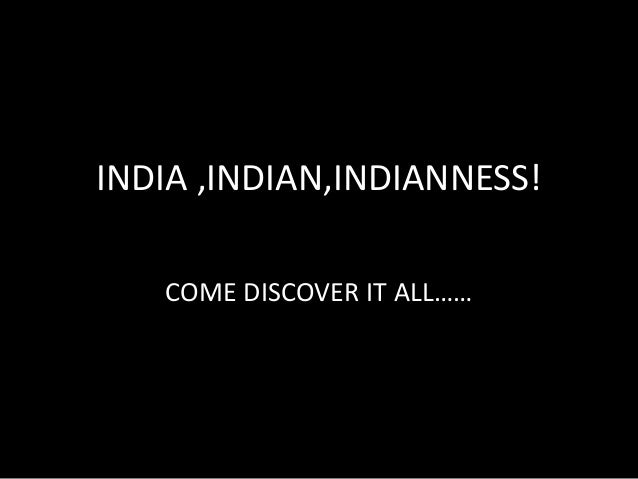 INDIA ,INDIAN,INDIANNESS! COME DISCOVER IT ALL……