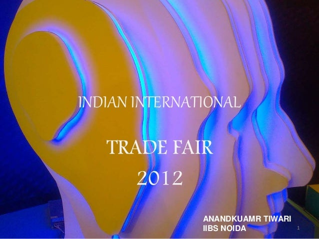 INDIAN INTERNATIONAL TRADE FAIR 2012 1 ANANDKUAMR TIWARI IIBS NOIDA